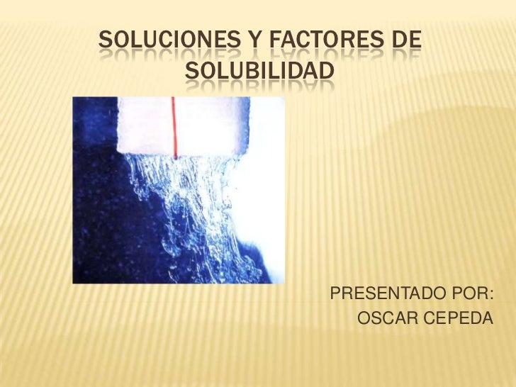 SOLUCIONES Y FACTORES DE SOLUBILIDAD<br />PRESENTADO POR:<br />OSCAR CEPEDA<br />