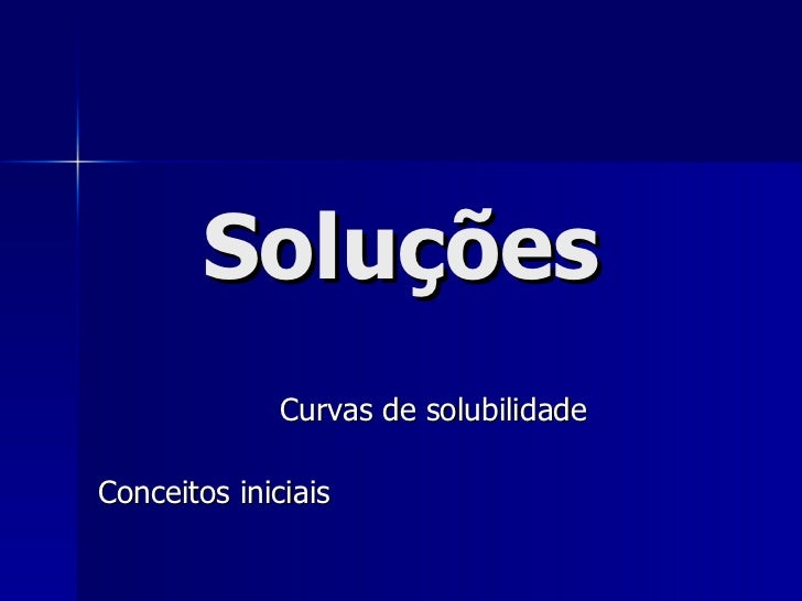 Soluções Curvas de solubilidade Conceitos iniciais