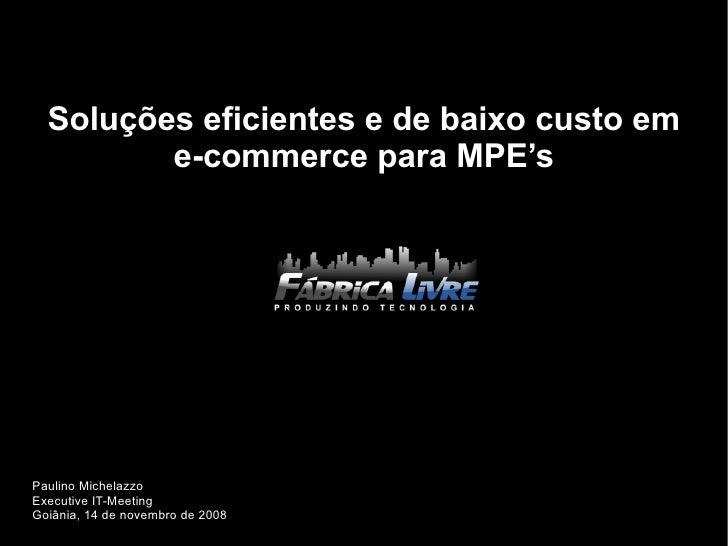 Soluções eficientes e de baixo custo em e-commerce para MPE's Paulino Michelazzo Executive IT-Meeting Goiânia, 14 de novem...
