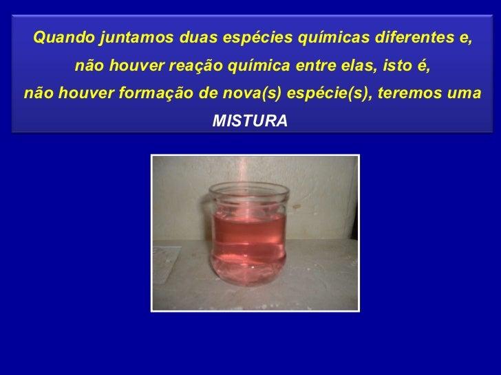 Quando juntamos duas espécies químicas diferentes e, não houver reação química entre elas, isto é, não houver formação de ...