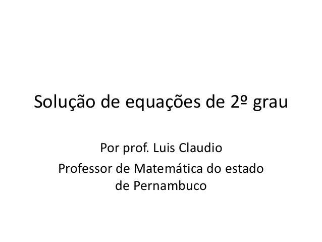 Solução de equações de 2º grau  Por prof. Luis Claudio  Professor de Matemática do estado  de Pernambuco