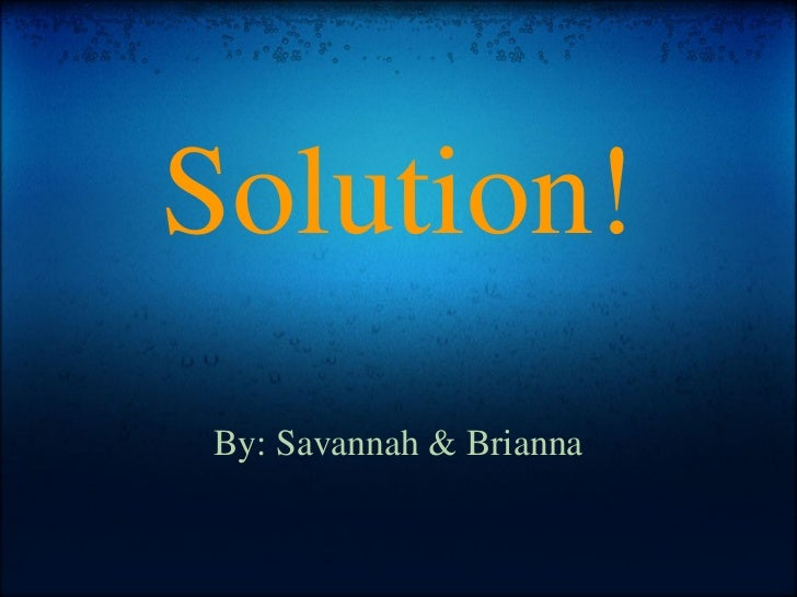 Solution! By: Savannah & Brianna