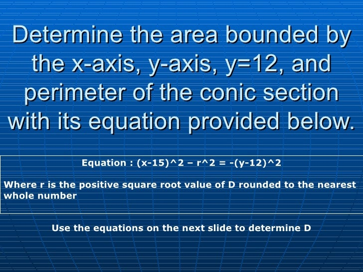 Determine the area bounded by the x-axis, y-axis, y=12, and perimeter of the conic section with its equation provided belo...