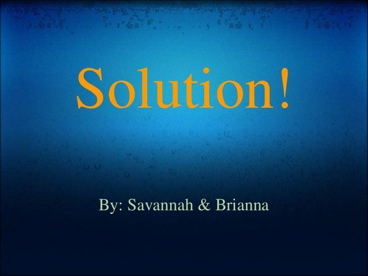 Solution! By: Savannah & Brianna
