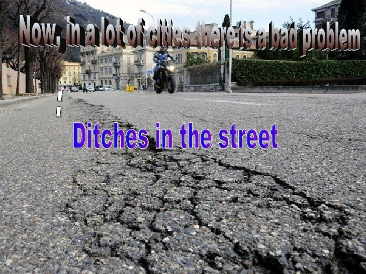 Now, in a lot of cities there is a bad problem Ditches in the street :