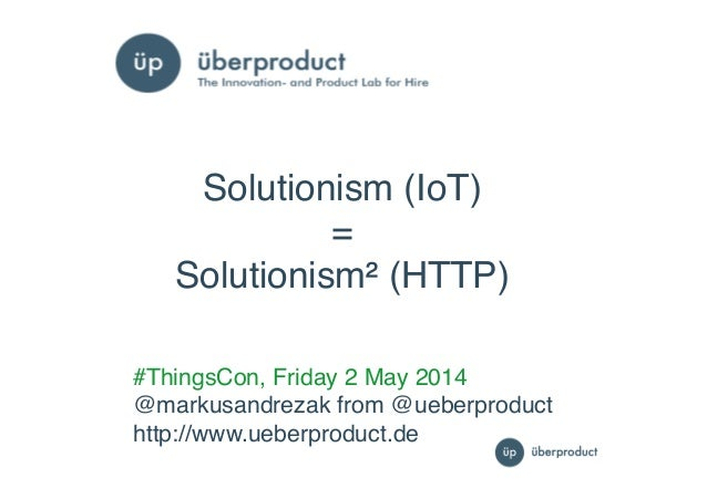 "1""1"" #ThingsCon, Friday 2 May 2014! @markusandrezak from @ueberproduct! http://www.ueberproduct.de! Solutionism (IoT) ! = ..."