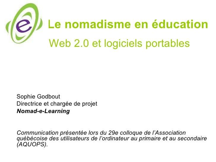 Le nomadisme en éducation            Web 2.0 et logiciels portablesSophie GodboutDirectrice et chargée de projetNomad-e-Le...