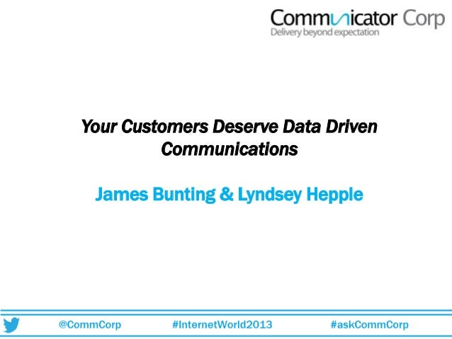 Your Customers Deserve Data Driven Communications James Bunting & Lyndsey Hepple
