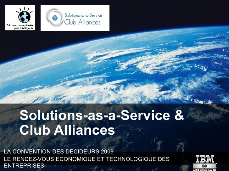 Solutions-as-a-Service &     Club Alliances LA CONVENTION DES DECIDEURS 2009 LE RENDEZ-VOUS ECONOMIQUE ET TECHNOLOGIQUE DE...