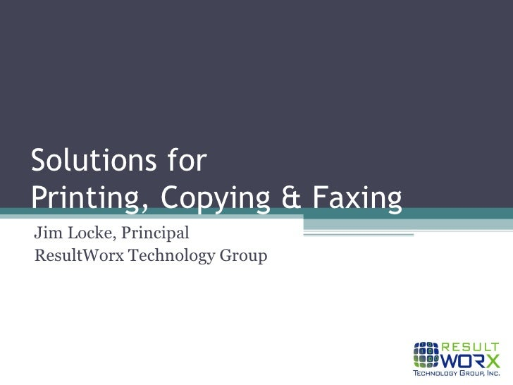 Solutions for  Printing, Copying & Faxing Jim Locke, Principal ResultWorx Technology Group