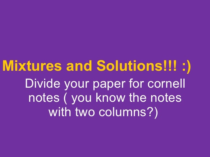 Mixtures and Solutions!!! :)   Divide your paper for cornell notes ( you know the notes with two columns?)