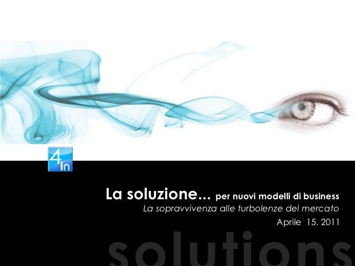 La soluzione... per nuovi modelli di business  La sopravvivenza alle turbolenze del mercato<br />Aprile  15. 2011<br />sol...