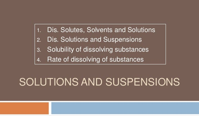 1. 2. 3. 4.  Dis. Solutes, Solvents and Solutions Dis. Solutions and Suspensions Solubility of dissolving substances Rate ...
