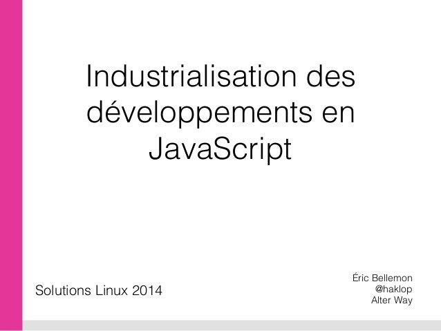 Industrialisation des développements en JavaScript Éric Bellemon @haklop Alter Way Solutions Linux 2014