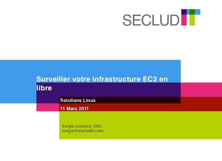Surveiller votre infrastructure EC2 enlibre      Solutions Linux      11 Mars 2011       Sergio Loureiro, CEO       sergio...