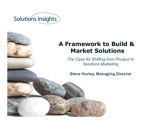 A Framework to Build &    Market Solutions  The Case for Shifting from Product to         Solutions Marketing   Steve Hurl...