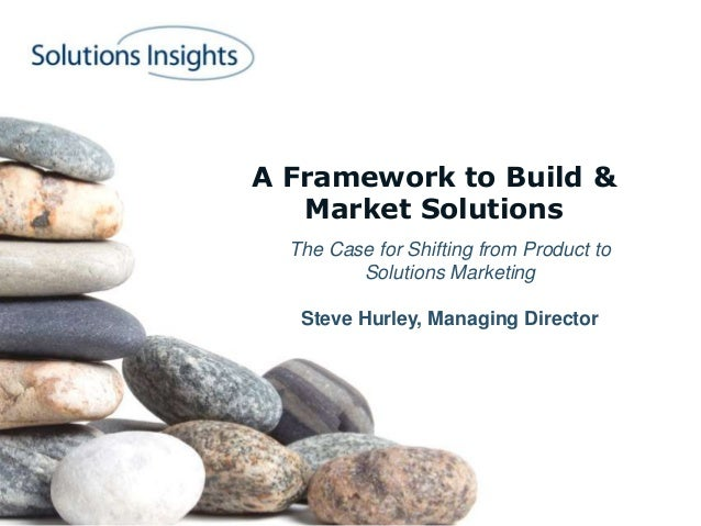 A Framework to Build &   Market Solutions  The Case for Shifting from Product to         Solutions Marketing   Steve Hurle...