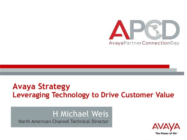 Avaya Strategy  Leveraging Technology to Drive Customer Value  H Michael Weis North American Channel Technical Director