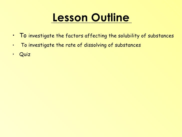 Lesson Outline <ul><li>To  investigate the factors affecting the solubility of substances  </li></ul><ul><li>To investigat...