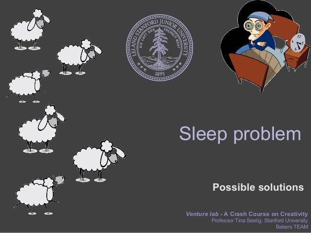 Sleep problem         Possible solutionsVenture lab - A Crash Course on Creativity        Professor Tina Seelig, Stanford ...