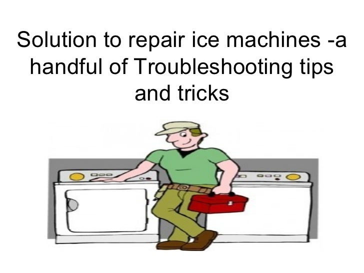 Solution to repair ice machines -a handful of Troubleshooting tips             and tricks