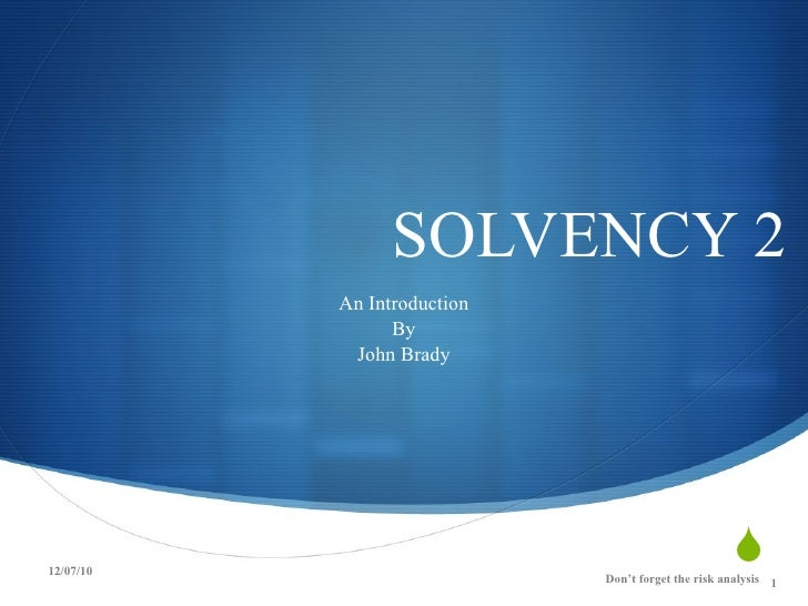 SOLVENCY 2 An Introduction By John Brady 12/07/10 Don't forget the risk analysis