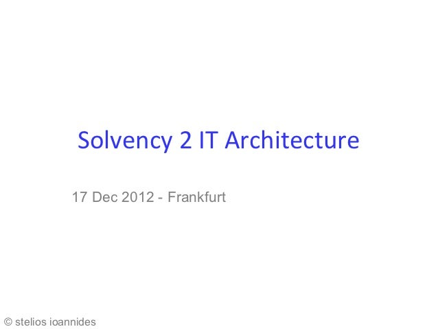 Solvency 2 IT Architecture             17 Dec 2012 - Frankfurt© stelios ioannides