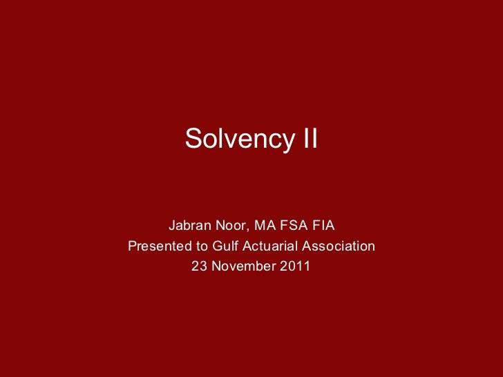 Solvency II      Jabran Noor, MA FSA FIAPresented to Gulf Actuarial Association         23 November 2011