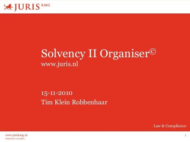 Onderdeel van KMG. Law & Compliance www.juriskmg.nl 1 Solvency II Organiser© www.juris.nl 15-11-2010 Tim Klein Robbenhaar