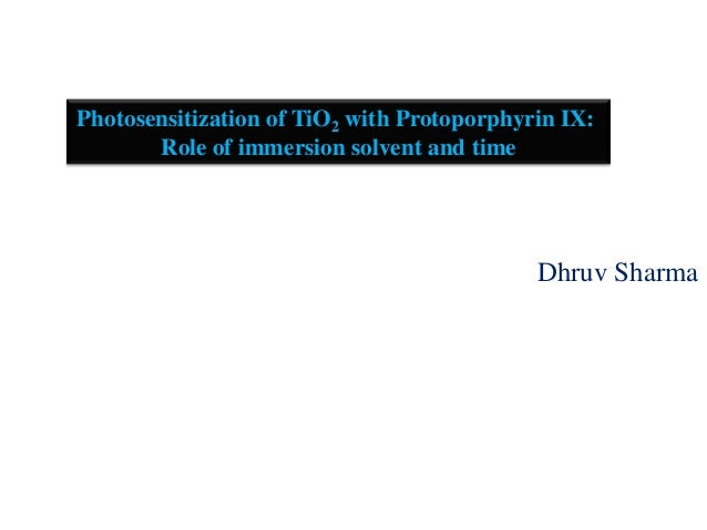 Dhruv Sharma Photosensitization of TiO2 with Protoporphyrin IX: Role of immersion solvent and time