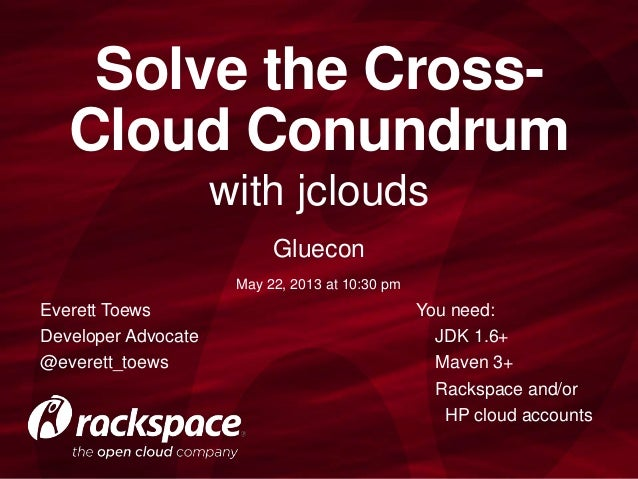 with jclouds Solve the Cross- Cloud Conundrum Everett Toews Developer Advocate @everett_toews You need: JDK 1.6+ Maven 3+ ...