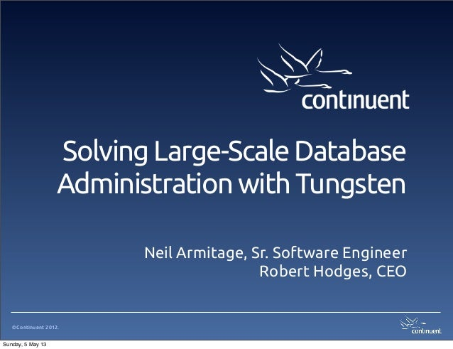 ©Continuent 2012.Solving Large-Scale DatabaseAdministration with TungstenNeil Armitage, Sr. Software EngineerRobert Hodges...