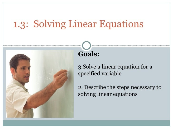 1.3:  Solving Linear Equations <ul><li>Goals: </li></ul><ul><li>Solve a linear equation for a specified variable </li></ul...