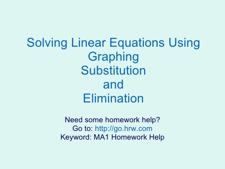 Solving Linear Equations Using Graphing Substitution and Elimination Need some homework help? Go to:  http://go.hrw.com Ke...