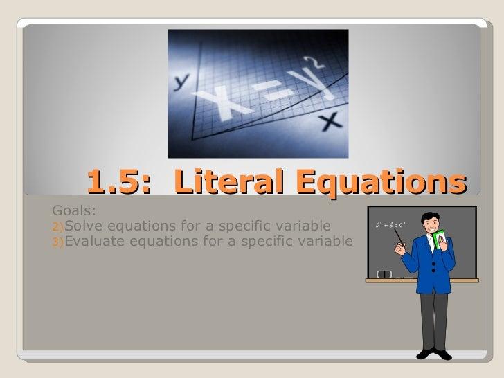 1.5:  Literal Equations <ul><li>Goals:  </li></ul><ul><li>Solve equations for a specific variable </li></ul><ul><li>Evalua...