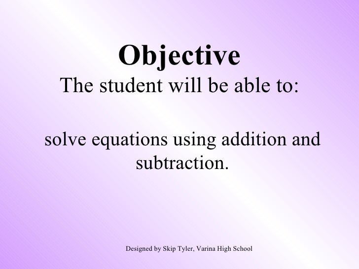 Objective The student will be able to: solve equations using addition and subtraction. Designed by Skip Tyler, Varina High...