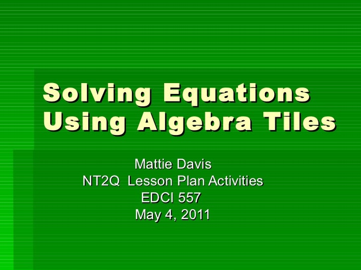 Solving Equations Using Algebra Tiles Mattie Davis NT2Q  Lesson Plan Activities EDCI 557  May 4, 2011