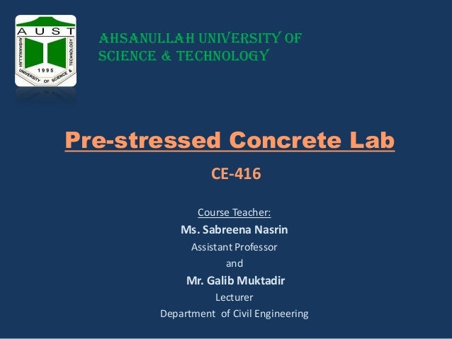 Ahsanullah University of Science & Technology  Pre-stressed Concrete Lab CE-416 Course Teacher:  Ms. Sabreena Nasrin Assis...