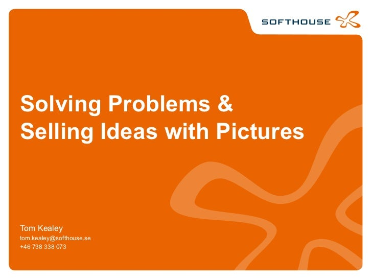 Solving Problems &Selling Ideas with PicturesTom Kealeytom.kealey@softhouse.se+46 738 338 073