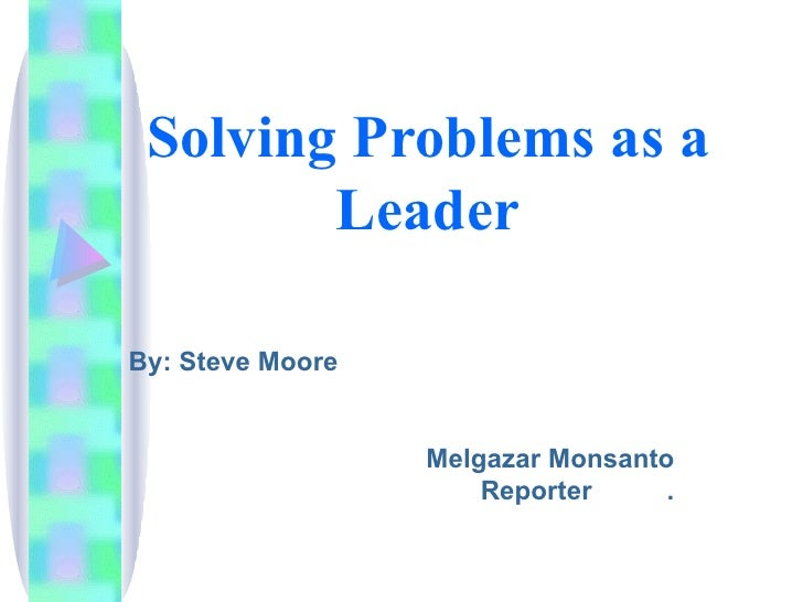 Solving Problems as a Leader By: Steve Moore Melgazar Monsanto Reporter  .