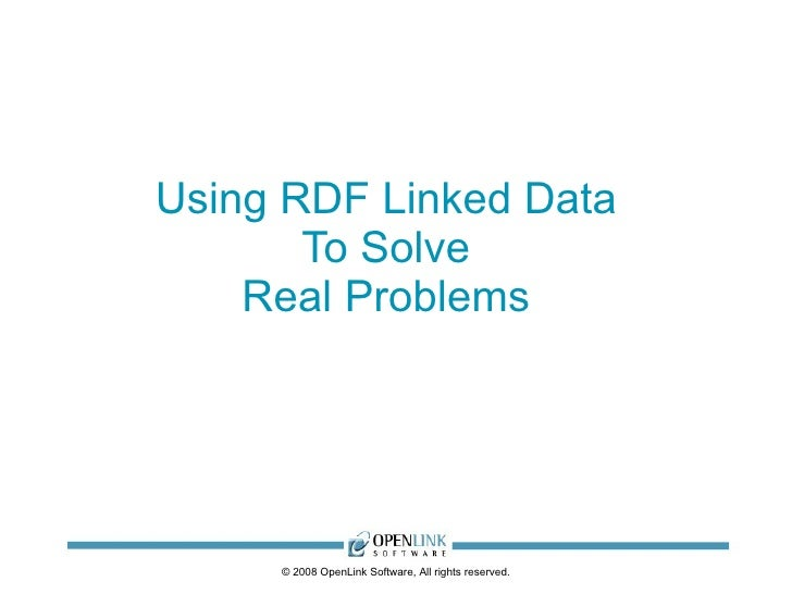 Using RDF Linked Data        To Solve     Real Problems          © 2008 OpenLink Software, All rights reserved.
