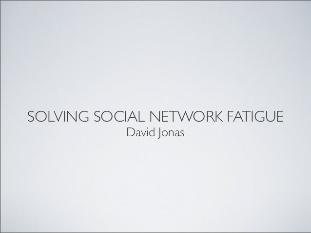 SOLVING SOCIAL NETWORK FATIGUE David Jonas