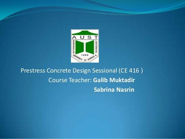 Prestress Concrete Design Sessional (CE 416 ) Course Teacher: Galib Muktadir Sabrina Nasrin