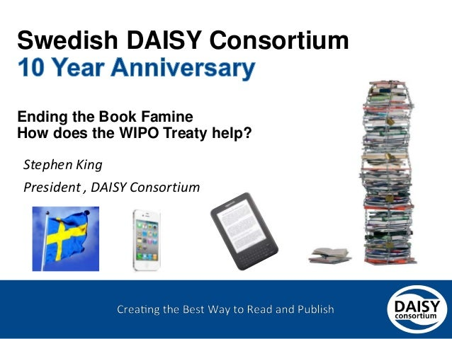 Swedish DAISY Consortium Ending the Book Famine How does the WIPO Treaty help?  Stephen King President , DAISY Consortium