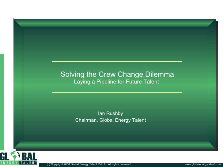 Solving the Crew Change Dilemma Laying a Pipeline for Future Talent  Ian Rushby Chairman, Global Energy Talent www.globale...