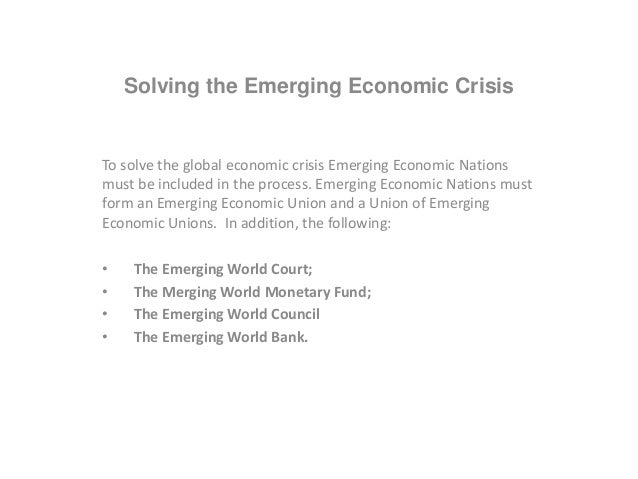 Solving the Emerging Economic Crisis To solve the global economic crisis Emerging Economic Nations must be included in the...