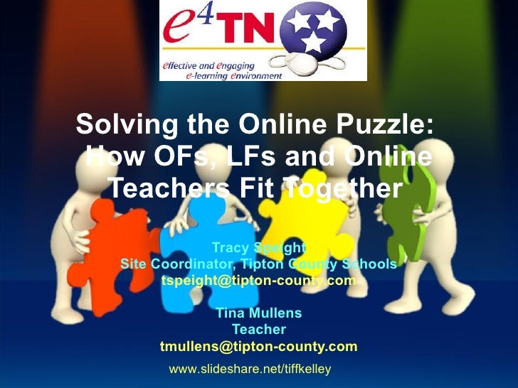 Solving the Online Puzzle: How OFs, LFs and Online Teachers Fit Together  Tracy Speight Site Coordinator, Tipton County S...