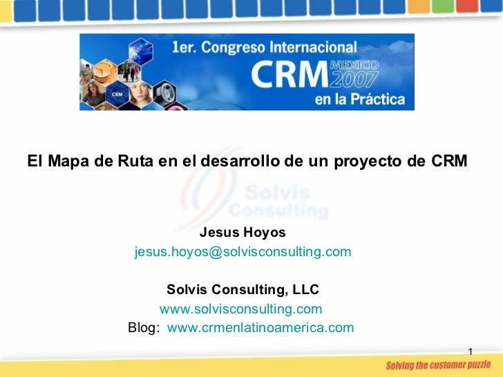 El Mapa de Ruta en el desarrollo de un proyecto de CRM Jesus Hoyos [email_address] Solvis Consulting, LLC www.solvisconsul...