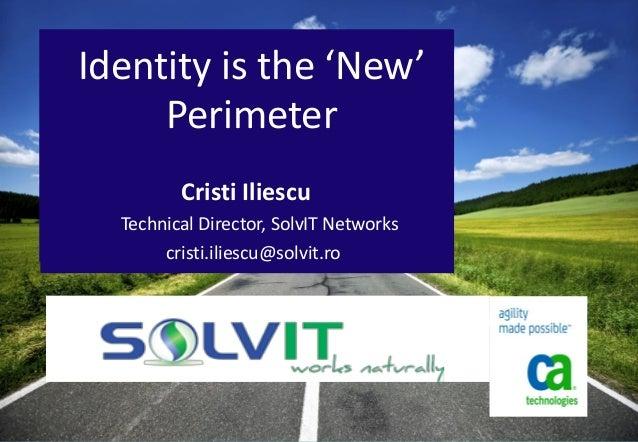 Identity is the 'New' Perimeter Technical Director, SolvIT Networks cristi.iliescu@solvit.ro Cristi Iliescu