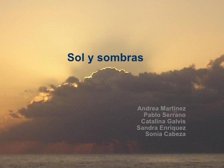 Sol y sombras Andrea Martínez Pablo Serrano Catalina Galvis Sandra Enriquez Sonia Cabeza